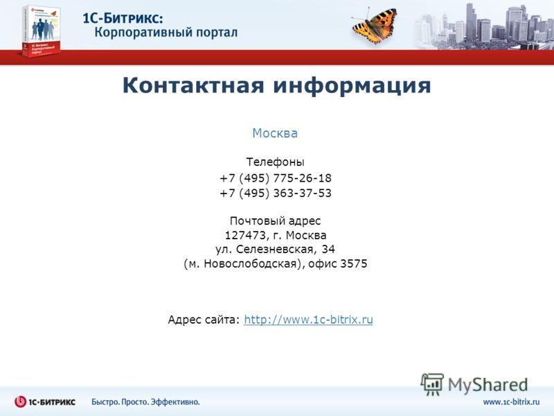 Контактная информация Москва Телефоны +7 (495) 775-26-18 +7 (495) 363-37-53 Почтовый адрес 127473, г. Москва ул. Селезневская, 34 (м. Новослободская), офис 3575 Адрес сайта: http://www.1c-bitrix.ru