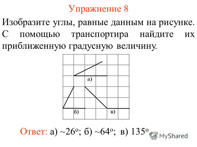 Упражнение 8 Изобразите углы, равные данным на рисунке. С помощью транспортира найдите их приближенную градусную величину. Ответ: а) ~26 о ;б) ~64 о ;в) 135 о.