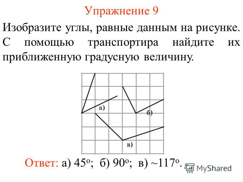 Упражнение 9 Изобразите углы, равные данным на рисунке. С помощью транспортира найдите их приближенную градусную величину. Ответ: а) 45 о ;б) 90 о ;в) ~117 о.
