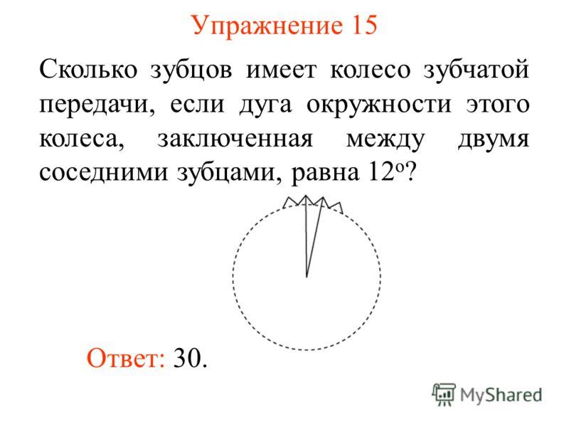 Упражнение 15 Сколько зубцов имеет колесо зубчатой передачи, если дуга окружности этого колеса, заключенная между двумя соседними зубцами, равна 12 о ? Ответ: 30.