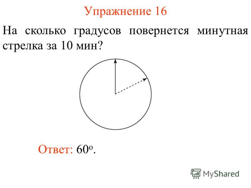 Упражнение 16 На сколько градусов повернется минутная стрелка за 10 мин? Ответ: 60 о.