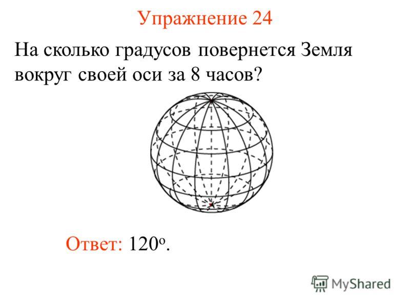 Упражнение 24 На сколько градусов повернется Земля вокруг своей оси за 8 часов? Ответ: 120 о.