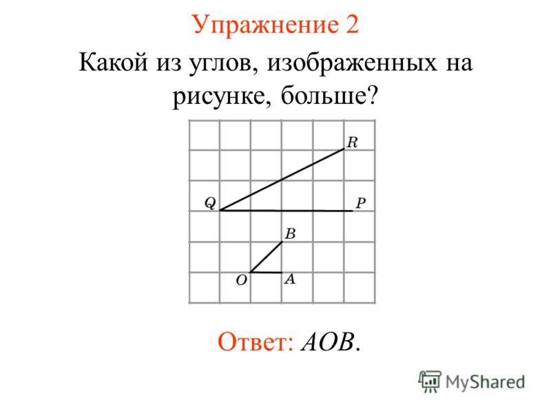 Упражнение 2 Какой из углов, изображенных на рисунке, больше? Ответ: AOB.