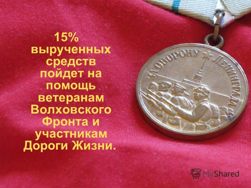 15% вырученных средств пойдет на помощь ветеранам Волховского Фронта и участникам Дороги Жизни..