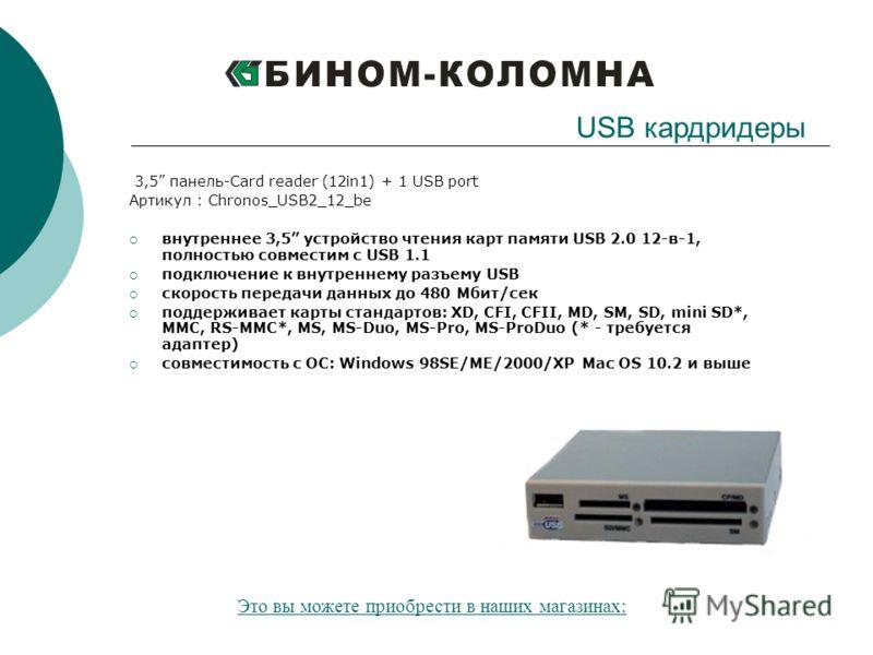 3,5 панель-Card reader (12in1) + 1 USB port Артикул : Chronos_USB2_12_be внутреннее 3,5 устройство чтения карт памяти USB 2.0 12-в-1, полностью совместим с USB 1.1 подключение к внутреннему разъему USB скорость передачи данных до 480 Мбит/сек поддерж