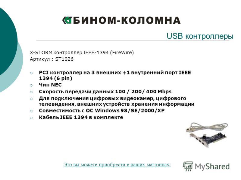 X-STORM контроллер IEEE-1394 (FireWire) Артикул : ST1026 PCI контроллер на 3 внешних +1 внутренний порт IEEE 1394 (6 pin) Чип NEC Скорость передачи данных 100 / 200/ 400 Mbps Для подключения цифровых видеокамер, цифрового телевидения, внешних устройс