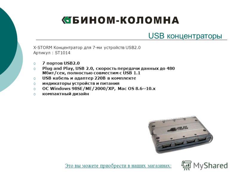 X-STORM Концентратор для 7-ми устройств USB2.0 Артикул : ST1014 7 портов USB2.0 Plug and Play, USB 2.0, скорость передачи данных до 480 Мбит/сек, полностью совместим с USB 1.1 USB кабель и адаптер 220В в комплекте индикаторы устройств и питания ОС Wi