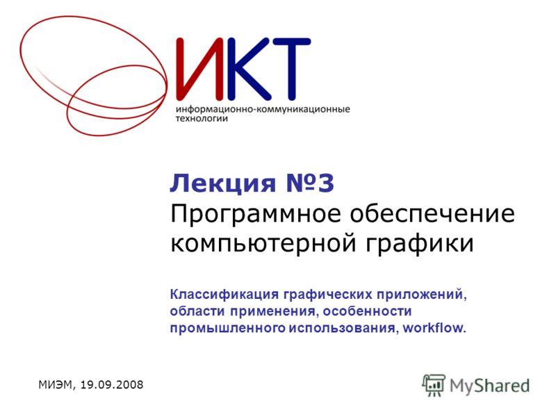 Лекция 3 Программное обеспечение компьютерной графики МИЭМ, 19.09.2008 Классификация графических приложений, области применения, особенности промышленного использования, workflow.