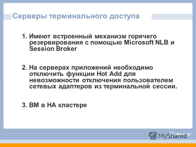 Серверы терминального доступа 1. Имеют встроенный механизм горячего резервирования с помощью Microsoft NLB и Session Broker 2. На серверах приложений необходимо отключить функции Hot Add для невозможности отключения пользователем сетевых адаптеров из