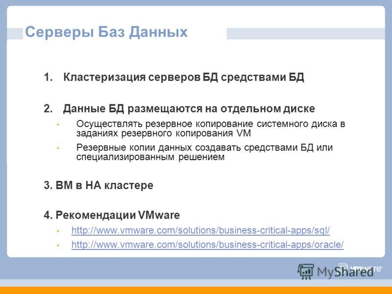Серверы Баз Данных 1.Кластеризация серверов БД средствами БД 2.Данные БД размещаются на отдельном диске Осуществлять резервное копирование системного диска в заданиях резервного копирования VM Резервные копии данных создавать средствами БД или специа