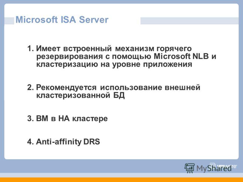 Microsoft ISA Server 1. Имеет встроенный механизм горячего резервирования с помощью Microsoft NLB и кластеризацию на уровне приложения 2. Рекомендуется использование внешней кластеризованной БД 3. ВМ в HA кластере 4. Anti-affinity DRS