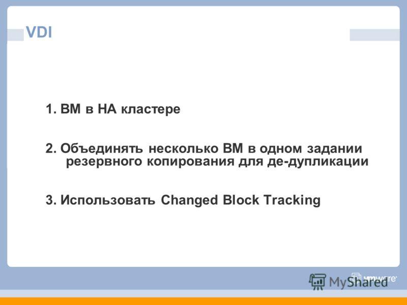 VDI 1. ВМ в HA кластере 2. Объединять несколько ВМ в одном задании резервного копирования для де-дупликации 3. Использовать Changed Block Tracking