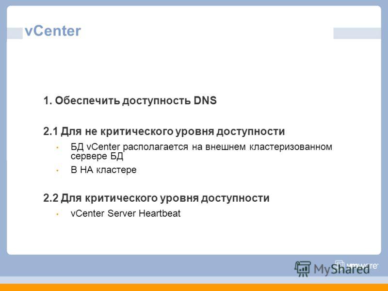 vCenter 1. Обеспечить доступность DNS 2.1 Для не критического уровня доступности БД vCenter располагается на внешнем кластеризованном сервере БД В HA кластере 2.2 Для критического уровня доступности vCenter Server Heartbeat