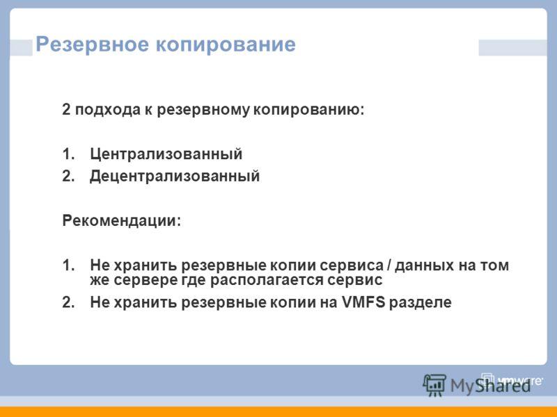 Резервное копирование 2 подхода к резервному копированию: 1.Централизованный 2.Децентрализованный Рекомендации: 1.Не хранить резервные копии сервиса / данных на том же сервере где располагается сервис 2.Не хранить резервные копии на VMFS разделе