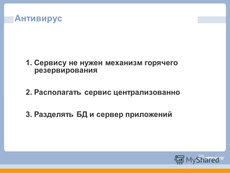 Антивирус 1. Сервису не нужен механизм горячего резервирования 2. Располагать сервис централизованно 3. Разделять БД и сервер приложений