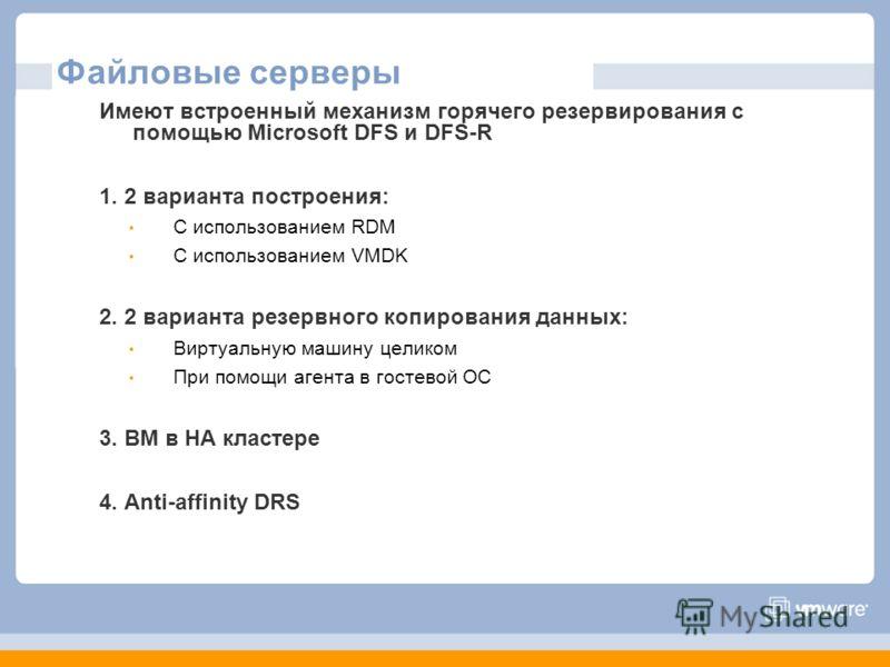 Файловые серверы Имеют встроенный механизм горячего резервирования с помощью Microsoft DFS и DFS-R 1. 2 варианта построения: С использованием RDM С использованием VMDK 2. 2 варианта резервного копирования данных: Виртуальную машину целиком При помощи