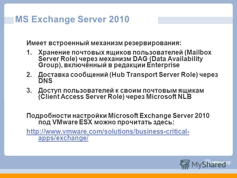 MS Exchange Server 2010 Имеет встроенный механизм резервирования: 1.Хранение почтовых ящиков пользователей (Mailbox Server Role) через механизм DAG (Data Availability Group), включённый в редакции Enterprise 2.Доставка сообщений (Hub Transport Server