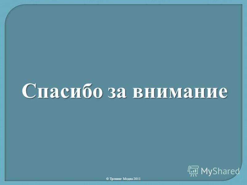 Спасибо за внимание © Тренинг Медиа 2011