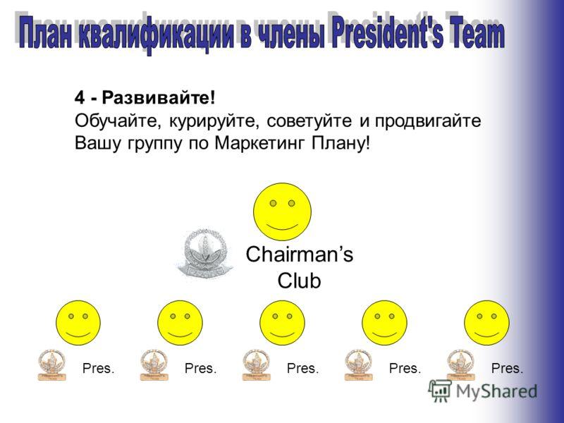 4 - Развивайте! Обучайте, курируйте, советуйте и продвигайте Вашу группу по Маркетинг Плану! Chairmans Club Pres.