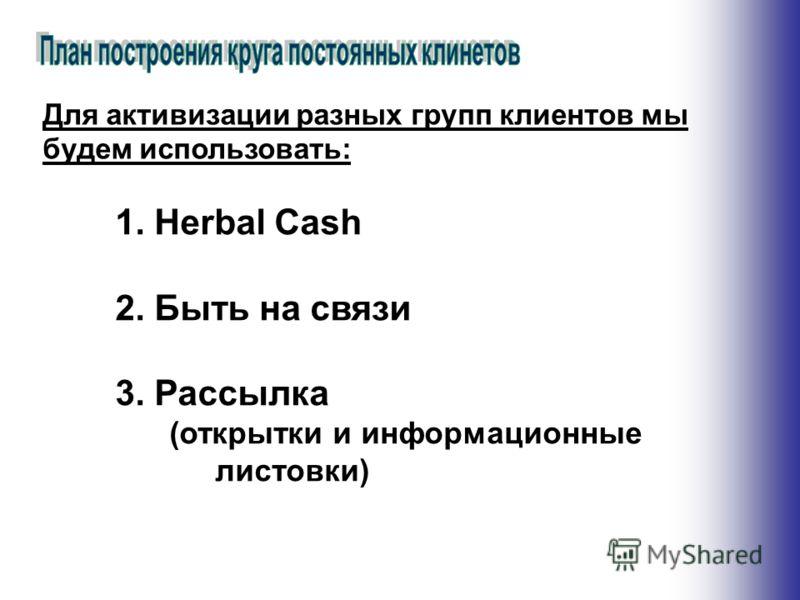 1.Herbal Сash 2.Быть на связи 3.Рассылка (открытки и информационные листовки) Для активизации разных групп клиентов мы будем использовать: