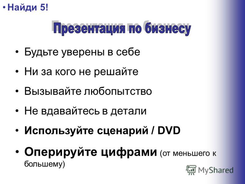 Будьте уверены в себе Ни за кого не решайте Вызывайте любопытство Не вдавайтесь в детали Используйте сценарий / DVD Оперируйте цифрами (от меньшего к большему) Найди 5!