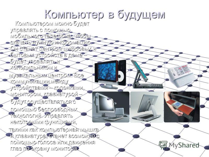 Компьютер в будущем Компьютером можно будет управлять с помощью мобильного телефона, чтобы скачать нужную информацию. Он станет центром цифровых и бытовых устройств в доме – будет управлять и холодильником и Компьютером можно будет управлять с помощь
