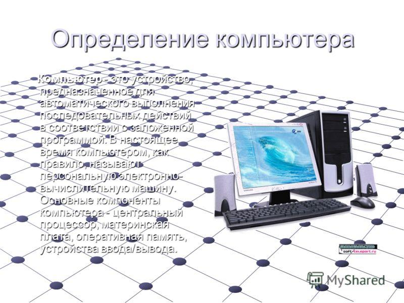 Определение компьютера Компьютер - это устройство, предназначенное для автоматического выполнения последовательных действий в соответствии с заложенной программой. В настоящее время компьютером, как правило, называют персональную электронно- вычислит