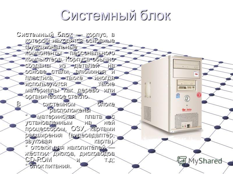 Системный блок корпус, в котором находятся основные функциональные компоненты персонального компьютера. Корпуса обычно созданы из деталей на основе стали, алюминия и пластика, также иногда используются такие материалы как дерево или органическое стек