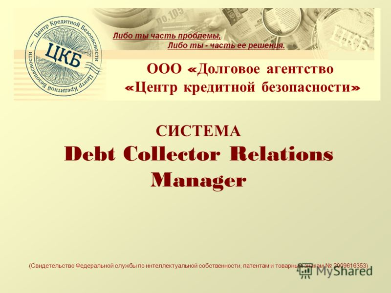 СИСТЕМА Debt Collector Relations Manager ООО « Долговое агентство « Центр кредитной безопасности » (Свидетельство Федеральной службы по интеллектуальной собственности, патентам и товарным знакам 2009616353)