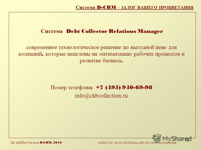 12 Система D-CRM – ЗАЛОГ ВАШЕГО ПРОЦВЕТАНИЯ Система Debt Collector Relations Manager современное технологическое решение по выгодной цене для компаний, которые нацелены на оптимизацию рабочих процессов и развитие бизнеса. Номер телефона : +7 (495) 94