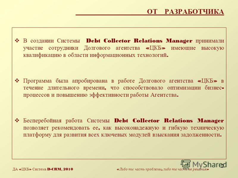2 ОТ РАЗРАБОТЧИКА В создании Системы Debt Collector Relations Manager принимали участие сотрудники Долгового агентства « ЦКБ » имеющие высокую квалификацию в области информационных технологий. Программа была апробирована в работе Долгового агентства