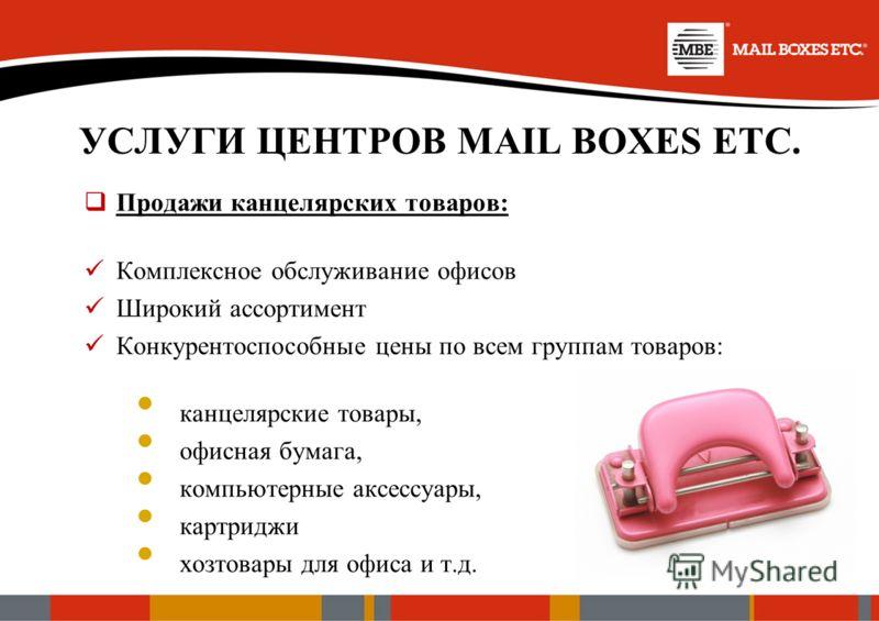 УСЛУГИ ЦЕНТРОВ MAIL BOXES ETC. Продажи канцелярских товаров: Комплексное обслуживание офисов Широкий ассортимент Конкурентоспособные цены по всем группам товаров: канцелярские товары, офисная бумага, компьютерные аксессуары, картриджи хозтовары для о