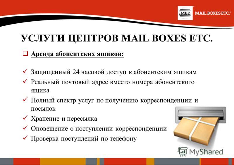 УСЛУГИ ЦЕНТРОВ MAIL BOXES ETC. Аренда абонентских ящиков: Защищенный 24 часовой доступ к абонентским ящикам Реальный почтовый адрес вместо номера абонентского ящика Полный спектр услуг по получению корреспонденции и посылок Хранение и пересылка Опове