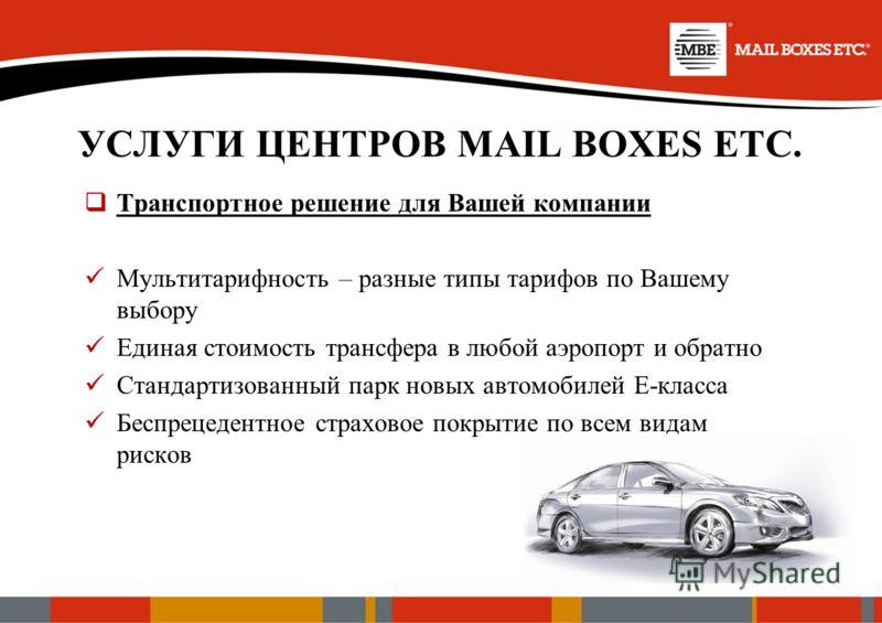 УСЛУГИ ЦЕНТРОВ MAIL BOXES ETC. Транспортное решение для Вашей компании Мультитарифность – разные типы тарифов по Вашему выбору Единая стоимость трансфера в любой аэропорт и обратно Стандартизованный парк новых автомобилей Е-класса Беспрецедентное стр