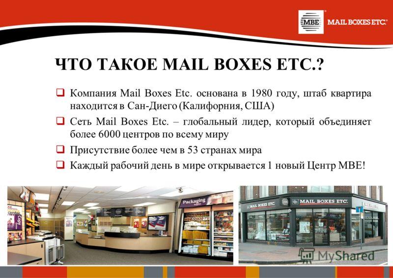 ЧТО ТАКОЕ MAIL BOXES ETC.? Компания Mail Boxes Etc. основана в 1980 году, штаб квартира находится в Сан-Диего (Калифорния, США) Сеть Mail Boxes Etc. – глобальный лидер, который объединяет более 6000 центров по всему миру Присутствие более чем в 53 ст