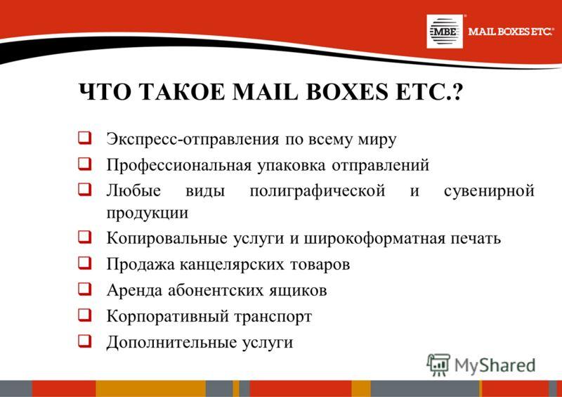 ЧТО ТАКОЕ MAIL BOXES ETC.? Экспресс-отправления по всему миру Профессиональная упаковка отправлений Любые виды полиграфической и сувенирной продукции Копировальные услуги и широкоформатная печать Продажа канцелярских товаров Аренда абонентских ящиков