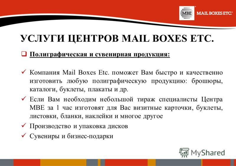 УСЛУГИ ЦЕНТРОВ MAIL BOXES ETC. Полиграфическая и сувенирная продукция: Компания Mail Boxes Etc. поможет Вам быстро и качественно изготовить любую полиграфическую продукцию: брошюры, каталоги, буклеты, плакаты и др. Если Вам необходим небольшой тираж