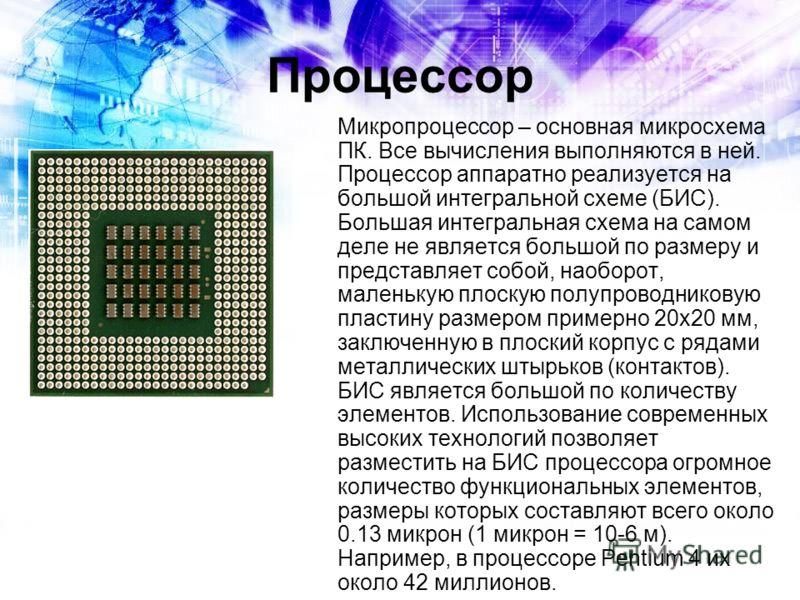 Процессор Микропроцессор – основная микросхема ПК. Все вычисления выполняются в ней. Процессор аппаратно реализуется на большой интегральной схеме (БИС). Большая интегральная схема на самом деле не является большой по размеру и представляет собой, на