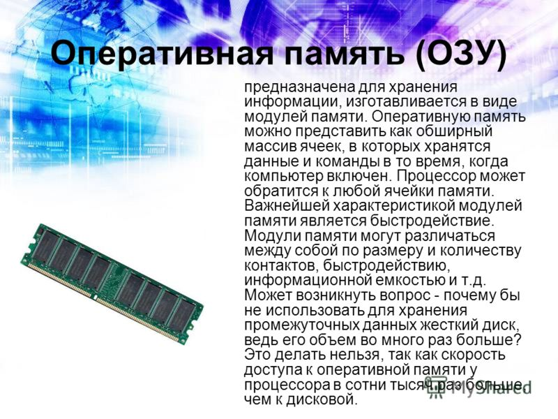 Оперативная память (ОЗУ) предназначена для хранения информации, изготавливается в виде модулей памяти. Оперативную память можно представить как обширный массив ячеек, в которых хранятся данные и команды в то время, когда компьютер включен. Процессор