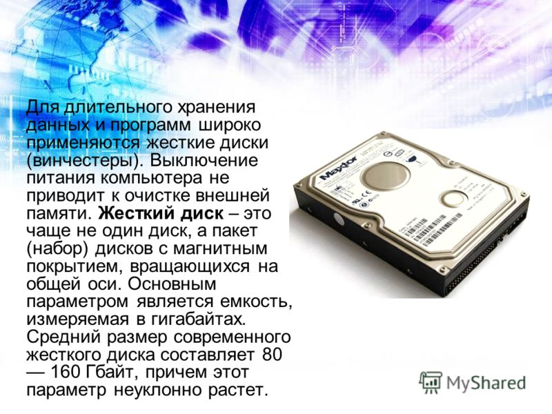 Для длительного хранения данных и программ широко применяются жесткие диски (винчестеры). Выключение питания компьютера не приводит к очистке внешней памяти. Жесткий диск – это чаще не один диск, а пакет (набор) дисков с магнитным покрытием, вращающи