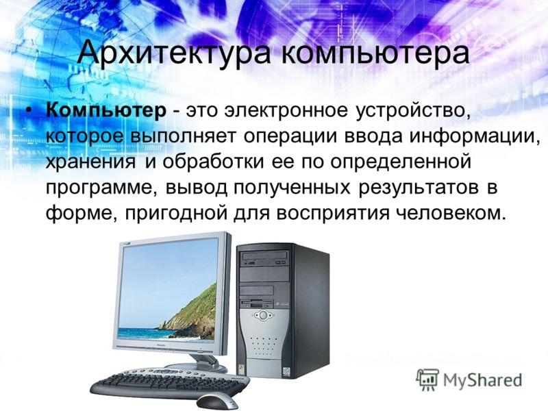 Архитектура компьютера Компьютер - это электронное устройство, которое выполняет операции ввода информации, хранения и обработки ее по определенной программе, вывод полученных результатов в форме, пригодной для восприятия человеком.