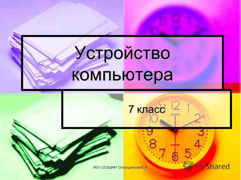 МОУ ССОШ1 Огородникова Е.В. Устройство компьютера 7 класс