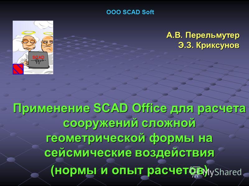 Применение SCAD Office для расчета сооружений сложной геометрической формы на сейсмические воздействия (нормы и опыт расчетов) А.В. Перельмутер Э.З. Криксунов ООО SCAD Soft