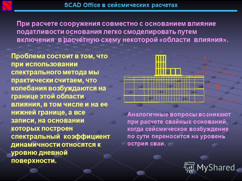SCAD Office в сейсмических расчетах При расчете сооружения совместно с основанием влияние податливости основания легко смоделировать путем включения в расчетную схему некоторой «области влияния». Проблема состоит в том, что при использовании спектрал