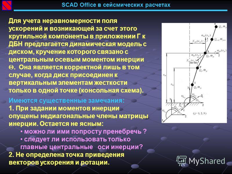 SCAD Office в сейсмических расчетах Для учета неравномерности поля ускорений и возникающей за счет этого крутильной компоненты в приложении Г к ДБН предлагается динамическая модель с диском, кручение которого связано с центральным осевым моментом ине