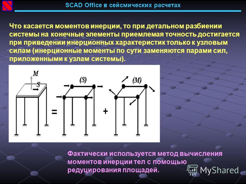 SCAD Office в сейсмических расчетах Что касается моментов инерции, то при детальном разбиении системы на конечные элементы приемлемая точность достигается при приведении инерционных характеристик только к узловым силам (инерционные моменты по сути за