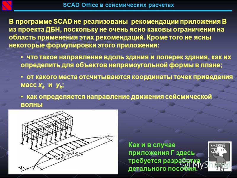 SCAD Office в сейсмических расчетах В программе SCAD не реализованы рекомендации приложения В из проекта ДБН, поскольку не очень ясно каковы ограничения на область применения этих рекомендаций. Кроме того не ясны некоторые формулировки этого приложен