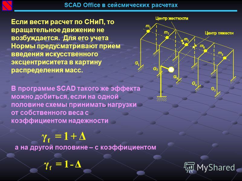 SCAD Office в сейсмических расчетах Если вести расчет по СНиП, то вращательное движение не возбуждается. Для его учета Нормы предусматривают прием введения искусственного эксцентриситета в картину распределения масс. В программе SCAD такого же эффект