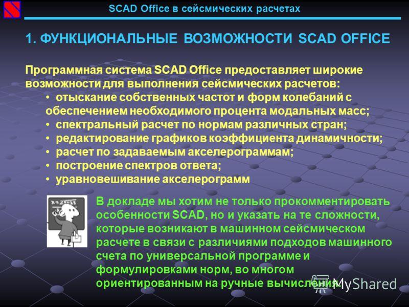 SCAD Office в сейсмических расчетах 1. ФУНКЦИОНАЛЬНЫЕ ВОЗМОЖНОСТИ SCAD OFFICE Программная система SCAD Office предоставляет широкие возможности для выполнения сейсмических расчетов: отыскание собственных частот и форм колебаний с обеспечением необход