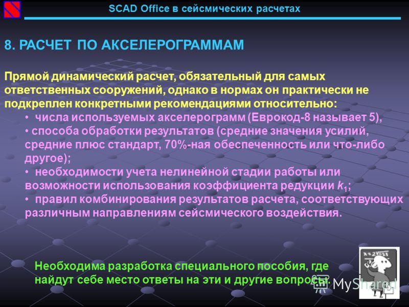 SCAD Office в сейсмических расчетах 8. РАСЧЕТ ПО АКСЕЛЕРОГРАММАМ Прямой динамический расчет, обязательный для самых ответственных сооружений, однако в нормах он практически не подкреплен конкретными рекомендациями относительно: числа используемых акс